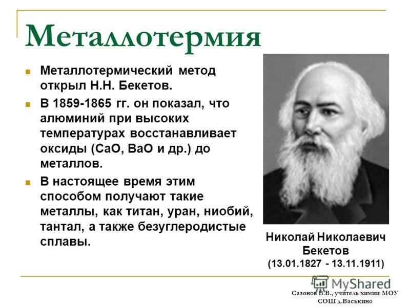 Металлотермия Металлотермический метод открыл Н.Н. Бекетов. В 1859-1865 гг. он показал, что алюминий при высоких температурах восстанавливает оксиды (СаО, ВаО и др.) до металлов. В настоящее время этим способом получают такие металлы, как титан, уран