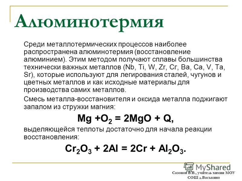 Алюминотермия Среди металлотермических процессов наиболее распространена алюминотермия (восстановление алюминием). Этим методом получают сплавы большинства технически важных металлов (Nb, Ti, W, Zr, Сг, Ва, Са, V, Та, Sr), которые используют для леги
