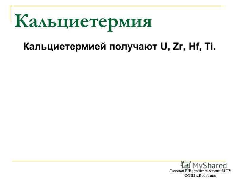 Кальциетермия Кальциетермией получают U, Zr, Hf, Ti. Сазонов В.В., учитель химии МОУ СОШ д.Васькино