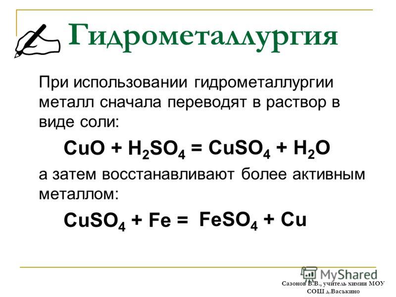 Гидрометаллургия При использовании гидрометаллургии металл сначала переводят в раствор в виде соли: CuO + H 2 SO 4 = а затем восстанавливают более активным металлом: CuSO 4 + Fe = CuSO 4 + H 2 O FeSO 4 + Cu Сазонов В.В., учитель химии МОУ СОШ д.Васьк