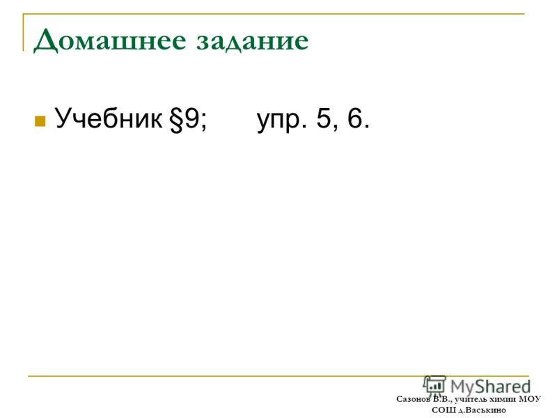 Домашнее задание Учебник §9; упр. 5, 6. Сазонов В.В., учитель химии МОУ СОШ д.Васькино
