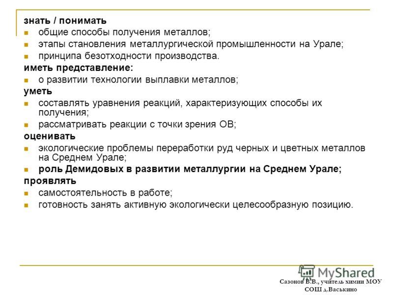 Требования к уровню подготовки учащихся: знать / понимать общие способы получения металлов; этапы становления металлургической промышленности на Урале; принципа безотходности производства. иметь представление: о развитии технологии выплавки металлов;