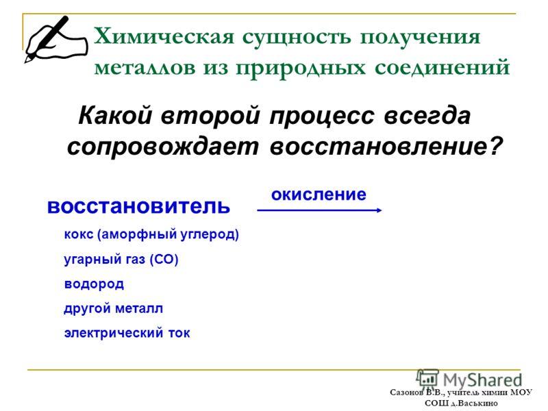Химическая сущность получения металлов из природных соединений Какой второй процесс всегда сопровождает восстановление? кокс (аморфный углерод) угарный газ (СО) водород другой металл электрический ток окисление восстановитель Сазонов В.В., учитель хи