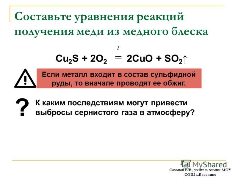Составьте уравнения реакций получения меди из медного блеска Cu 2 S + 2O 2 2CuO + SO 2 Если металл входит в состав сульфидной руды, то вначале проводят ее обжиг. К каким последствиям могут привести выбросы сернистого газа в атмосферу? ? Сазонов В.В.,