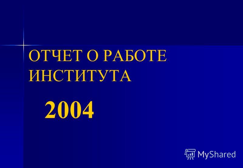 ОТЧЕТ О РАБОТЕ ИНСТИТУТА 2004