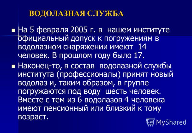 ВОДОЛАЗНАЯ СЛУЖБА На 5 февраля 2005 г. в нашем институте официальный допуск к погружениям в водолазном снаряжении имеют 14 человек. В прошлом году было 17. Наконец-то, в состав водолазной службы института (профессионалы) принят новый водолаз и, таким