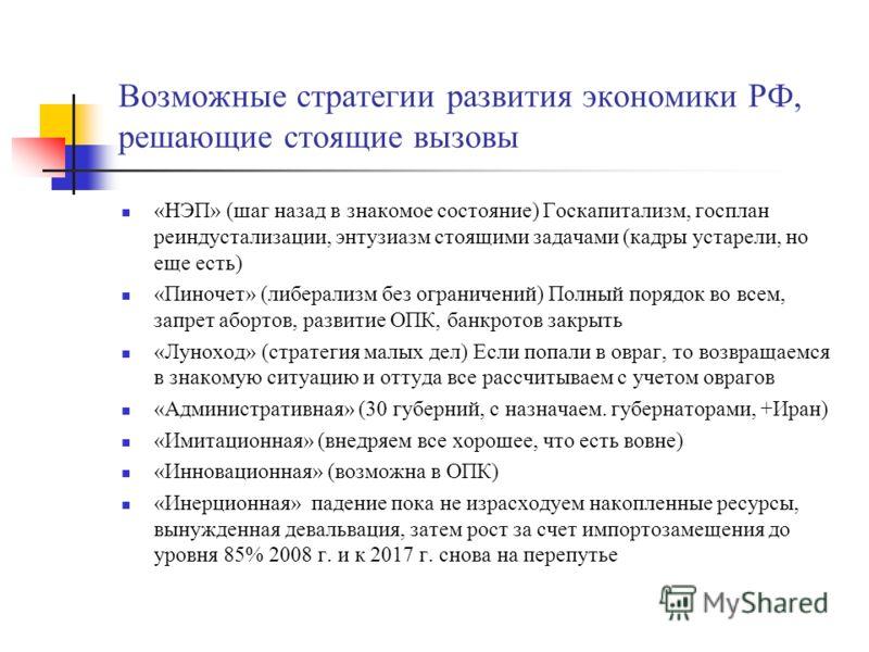Возможные стратегии развития экономики РФ, решающие стоящие вызовы «НЭП» (шаг назад в знакомое состояние) Госкапитализм, госплан реиндустализации, энтузиазм стоящими задачами (кадры устарели, но еще есть) «Пиночет» (либерализм без ограничений) Полный