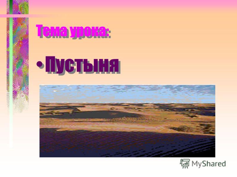 Тема урока: Тема урока: Пустыня Пустыня