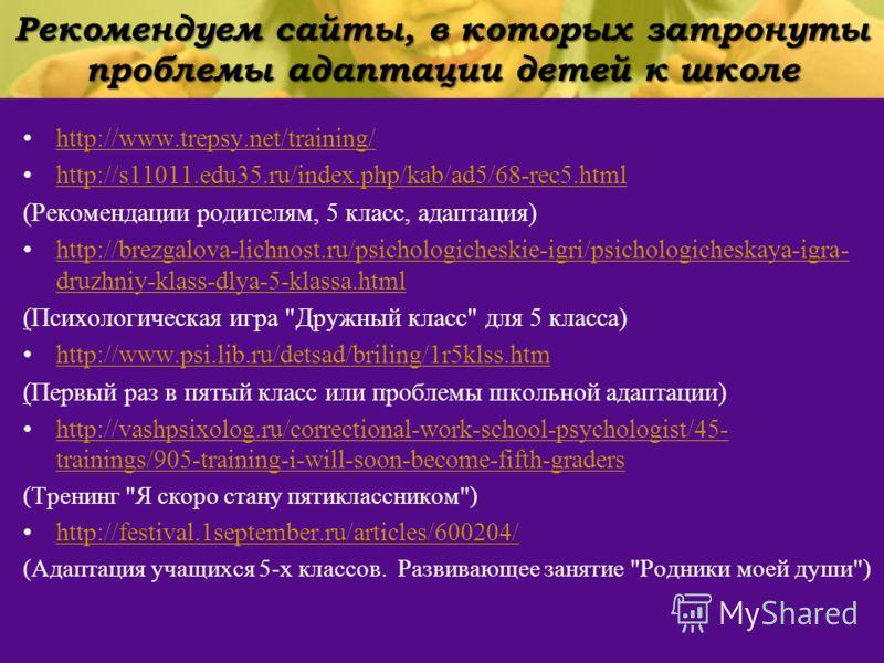 Рекомендуем сайты, в которых затронуты проблемы адаптации детей к школе http://www.trepsy.net/training/ http://s11011.edu35.ru/index.php/kab/ad5/68-rec5.html (Рекомендации родителям, 5 класс, адаптация) http://brezgalova-lichnost.ru/psichologicheskie