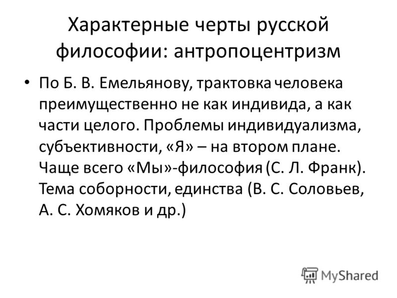 Характерные черты русской философии: антропоцентризм По Б. В. Емельянову, трактовка человека преимущественно не как индивида, а как части целого. Проблемы индивидуализма, субъективности, «Я» – на втором плане. Чаще всего «Мы»-философия (С. Л. Франк).