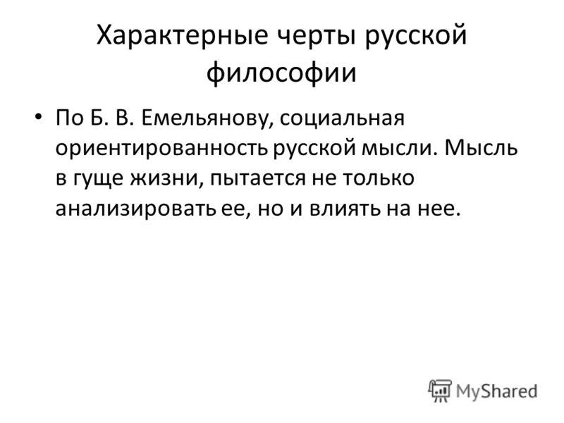 Характерные черты русской философии По Б. В. Емельянову, социальная ориентированность русской мысли. Мысль в гуще жизни, пытается не только анализировать ее, но и влиять на нее.