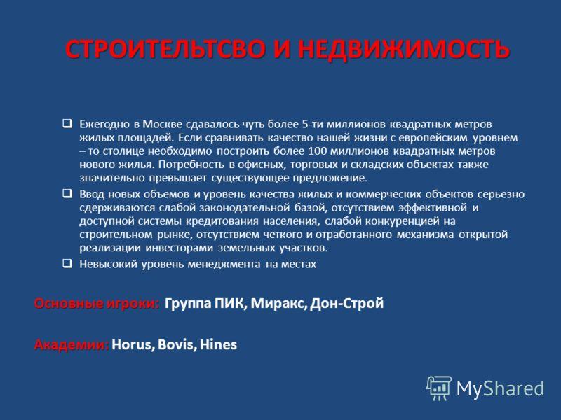 СТРОИТЕЛЬТСВО И НЕДВИЖИМОСТЬ Ежегодно в Москве сдавалось чуть более 5-ти миллионов квадратных метров жилых площадей. Если сравнивать качество нашей жизни с европейским уровнем – то столице необходимо построить более 100 миллионов квадратных метров но