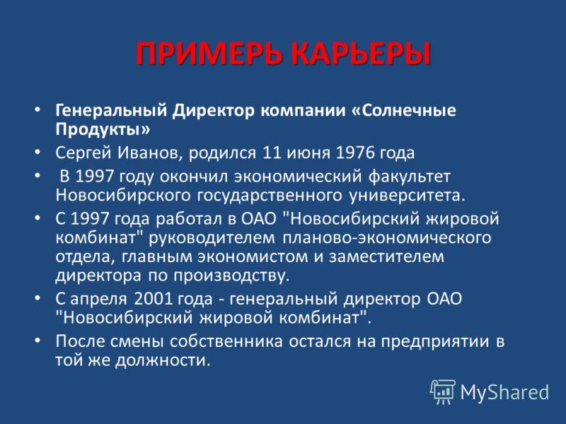 ПРИМЕРЬ КАРЬЕРЫ Генеральный Директор компании «Солнечные Продукты» Сергей Иванов, родился 11 июня 1976 года В 1997 году окончил экономический факультет Новосибирского государственного университета. С 1997 года работал в ОАО