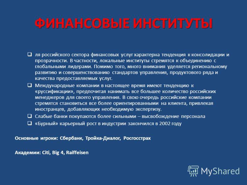 ФИНАНСОВЫЕ ИНСТИТУТЫ ля российского сектора финансовых услуг характерна тенденция к консолидации и прозрачности. В частности, локальные институты стремятся к объединению с глобальными лидерами. Помимо того, много внимания уделяется региональному разв