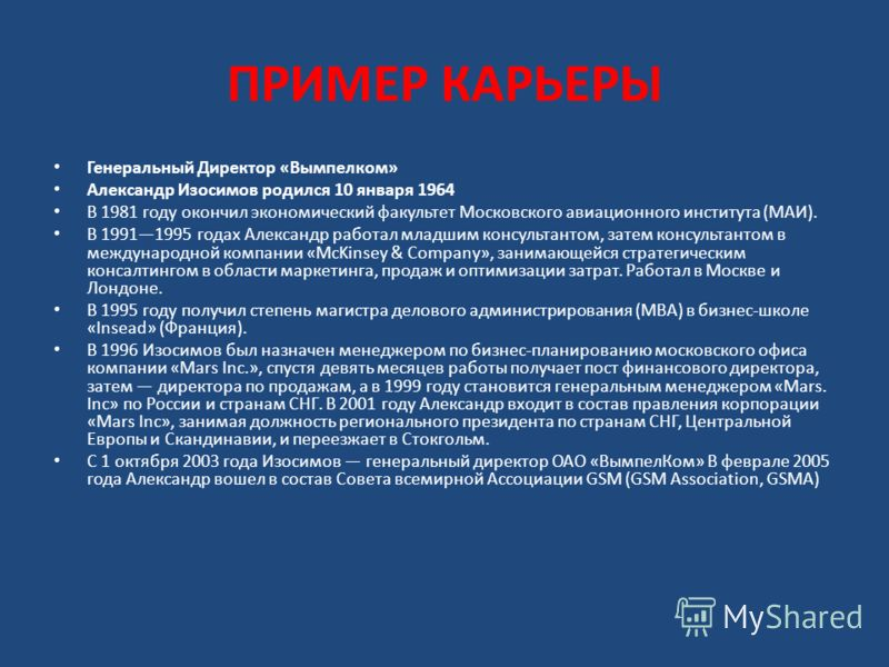 ПРИМЕР КАРЬЕРЫ Генеральный Директор «Вымпелком» Александр Изосимов родился 10 января 1964 В 1981 году окончил экономический факультет Московского авиационного института (МАИ). В 19911995 годах Александр работал младшим консультантом, затем консультан