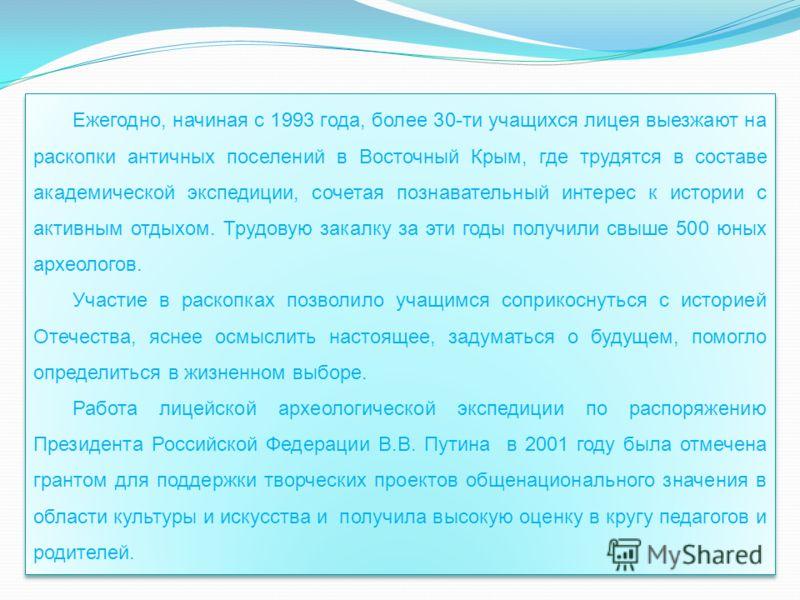 Ежегодно, начиная с 1993 года, более 30-ти учащихся лицея выезжают на раскопки античных поселений в Восточный Крым, где трудятся в составе академической экспедиции, сочетая познавательный интерес к истории с активным отдыхом. Трудовую закалку за эти