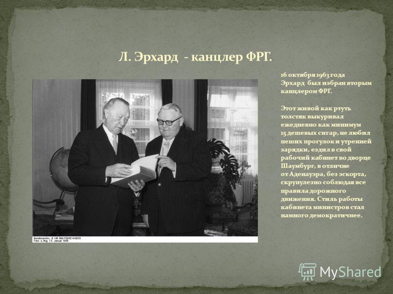 16 октября 1963 года Эрхард был избран вторым канцлером ФРГ. Этот живой как ртуть толстяк выкуривал ежедневно как минимум 15 дешевых сигар, не любил пеших прогулок и утренней зарядки, ездил в свой рабочий кабинет во дворце Шаумбург, в отличие от Аден