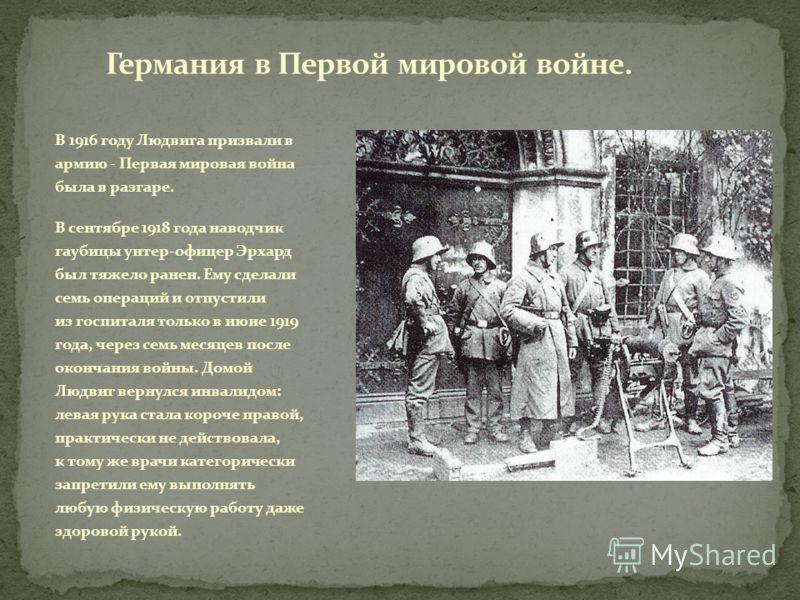 В 1916 году Людвига призвали в армию - Первая мировая война была в разгаре. В сентябре 1918 года наводчик гаубицы унтер-офицер Эрхард был тяжело ранен. Ему сделали семь операций и отпустили из госпиталя только в июне 1919 года, через семь месяцев пос