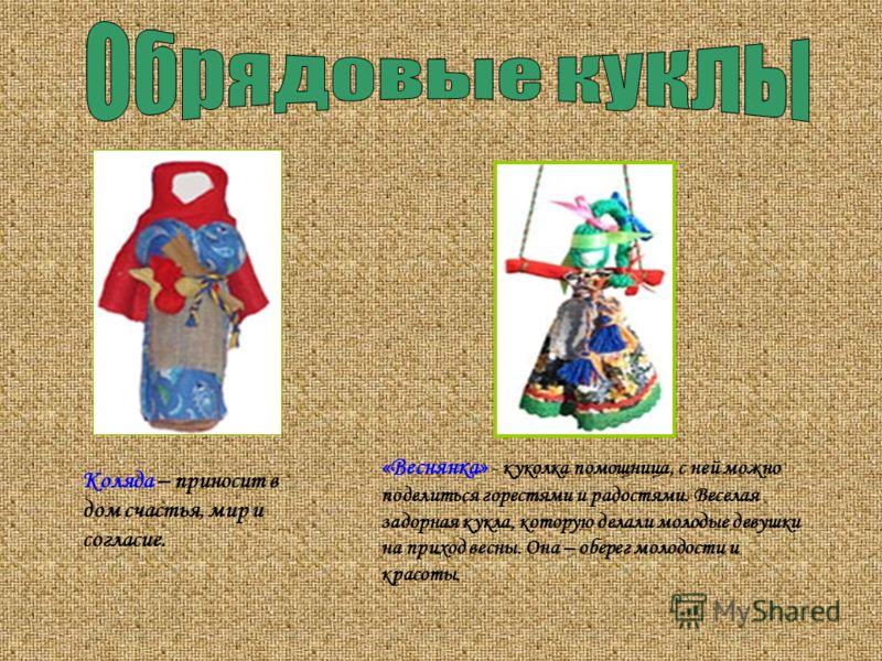 «Веснянка» - куколка помощница, с ней можно поделиться горестями и радостями. Веселая задорная кукла, которую делали молодые девушки на приход весны. Она – оберег молодости и красоты. Коляда – приносит в дом счастья, мир и согласие.