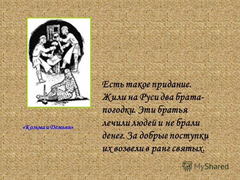 Есть такое придание. Жили на Руси два брата- погодки. Эти братья лечили людей и не брали денег. За добрые поступки их возвели в ранг святых. «Козьма и Демьян»