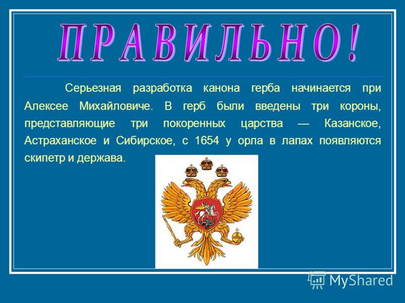 Серьезная разработка канона герба начинается при Алексее Михайловиче. В герб были введены три короны, представляющие три покоренных царства Казанское, Астраханское и Сибирское, с 1654 у орла в лапах появляются скипетр и держава.