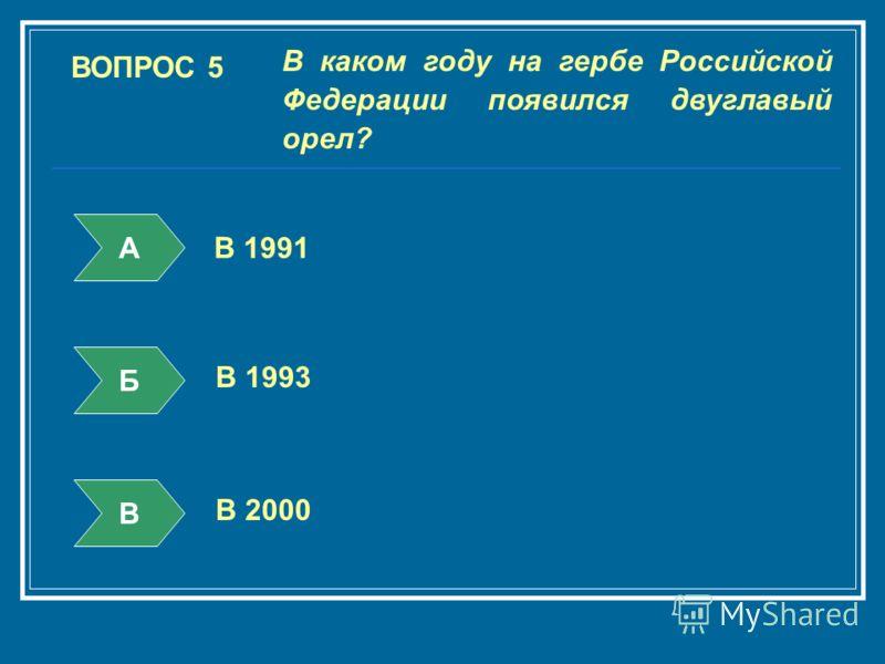 ВОПРОС 5 В каком году на гербе Российской Федерации появился двуглавый орел? А Б В В 1991 В 1993 В 2000