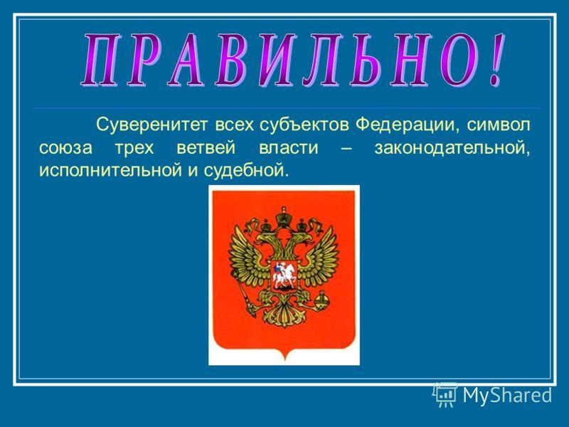 Суверенитет всех субъектов Федерации, символ союза трех ветвей власти – законодательной, исполнительной и судебной.