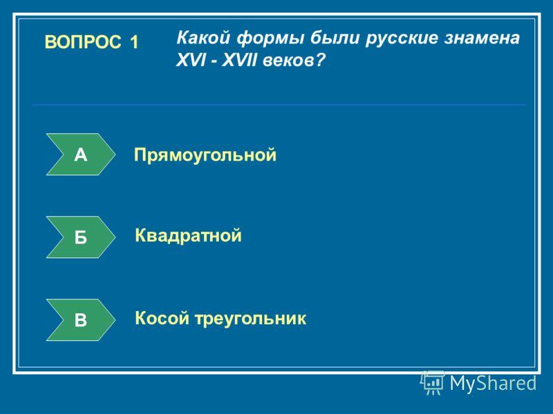 ВОПРОС 1 Какой формы были русские знамена XVI - XVII веков? А Б В Прямоугольной Квадратной Косой треугольник
