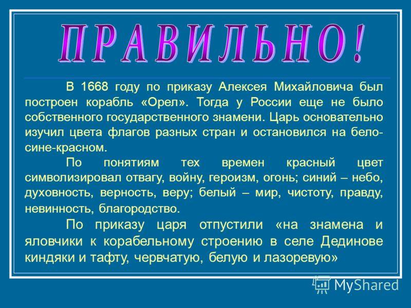 В 1668 году по приказу Алексея Михайловича был построен корабль «Орел». Тогда у России еще не было собственного государственного знамени. Царь основательно изучил цвета флагов разных стран и остановился на бело- сине-красном. По понятиям тех времен к