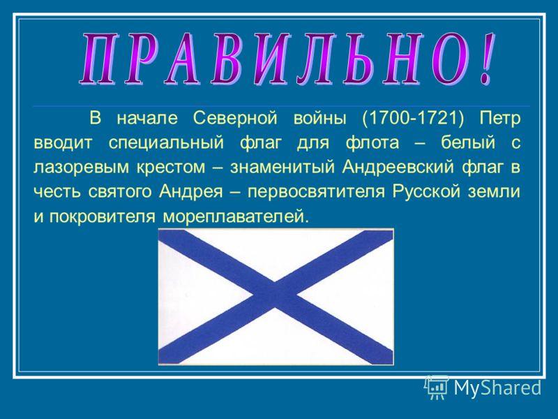 В начале Северной войны (1700-1721) Петр вводит специальный флаг для флота – белый с лазоревым крестом – знаменитый Андреевский флаг в честь святого Андрея – первосвятителя Русской земли и покровителя мореплавателей.