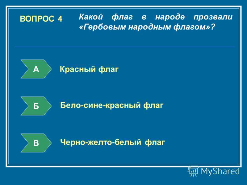 ВОПРОС 4 Какой флаг в народе прозвали «Гербовым народным флагом»? А Б В Красный флаг Бело-сине-красный флаг Черно-желто-белый флаг