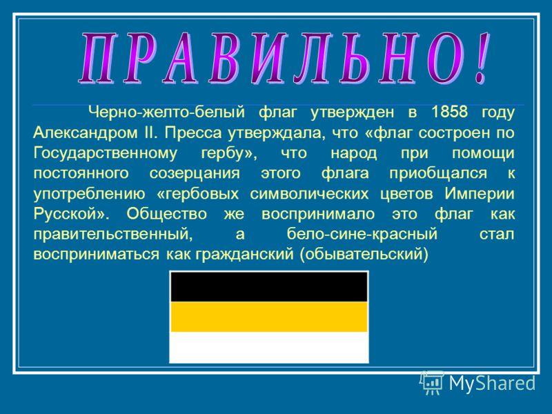 Черно-желто-белый флаг утвержден в 1858 году Александром II. Пресса утверждала, что «флаг состроен по Государственному гербу», что народ при помощи постоянного созерцания этого флага приобщался к употреблению «гербовых символических цветов Империи Ру