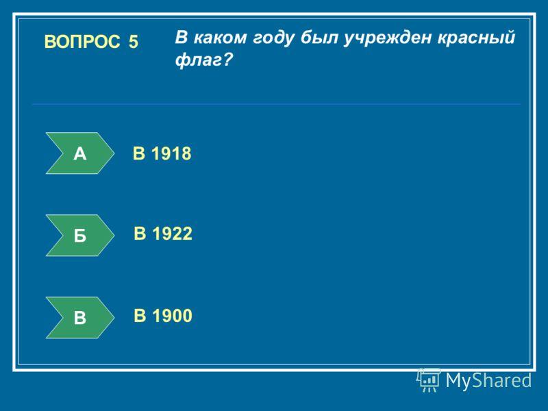 ВОПРОС 5 В каком году был учрежден красный флаг? А Б В В 1918 В 1922 В 1900