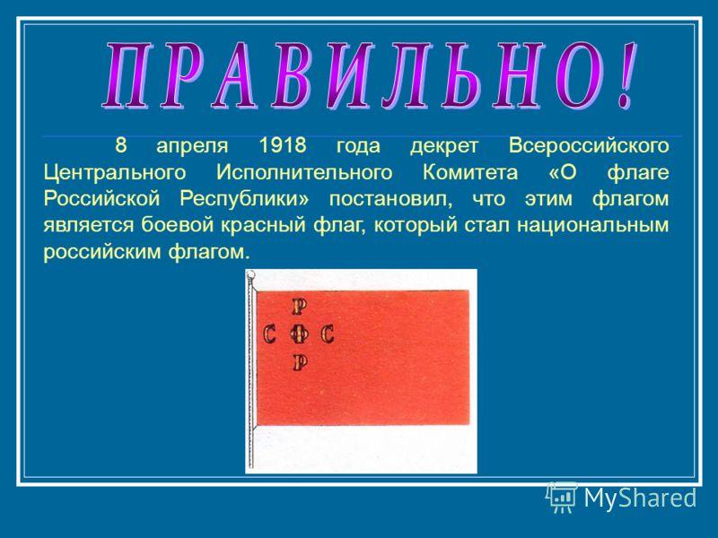 8 апреля 1918 года декрет Всероссийского Центрального Исполнительного Комитета «О флаге Российской Республики» постановил, что этим флагом является боевой красный флаг, который стал национальным российским флагом.