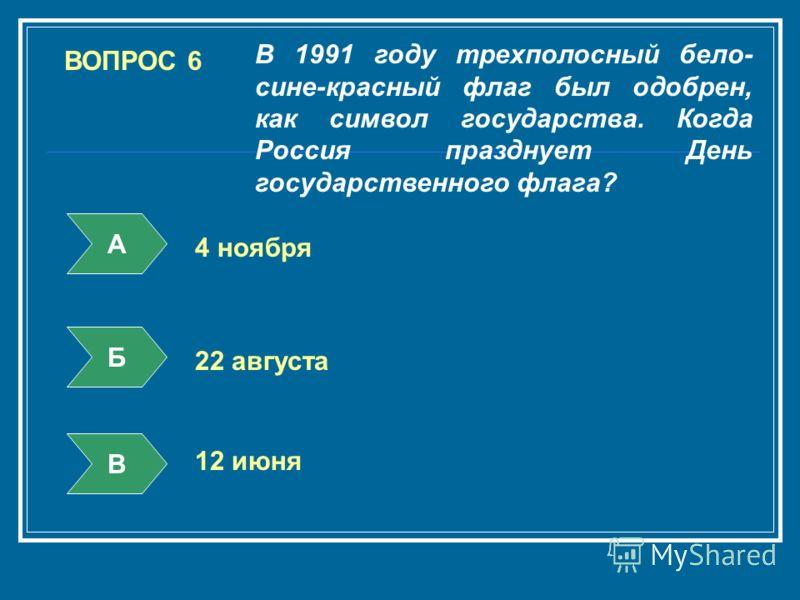 ВОПРОС 6 В 1991 году трехполосный бело- сине-красный флаг был одобрен, как символ государства. Когда Россия празднует День государственного флага? А Б В 4 ноября 22 августа 12 июня