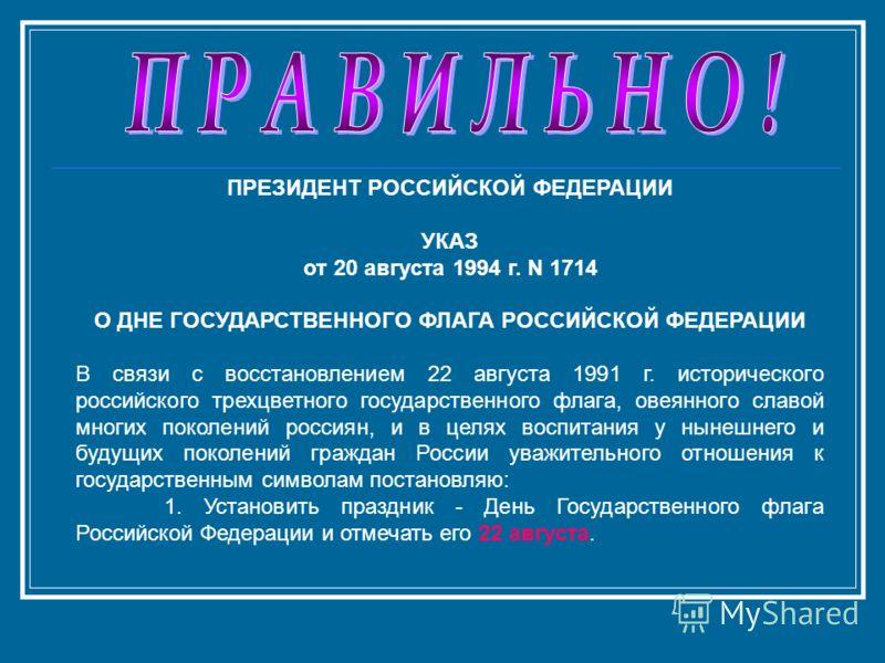 ПРЕЗИДЕНТ РОССИЙСКОЙ ФЕДЕРАЦИИ УКАЗ от 20 августа 1994 г. N 1714 О ДНЕ ГОСУДАРСТВЕННОГО ФЛАГА РОССИЙСКОЙ ФЕДЕРАЦИИ В связи с восстановлением 22 августа 1991 г. исторического российского трехцветного государственного флага, овеянного славой многих пок