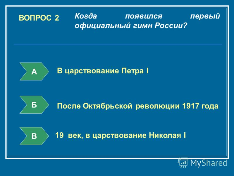 ВОПРОС 2 Когда появился первый официальный гимн России? А Б В В царствование Петра I После Октябрьской революции 1917 года 19 век, в царствование Николая I