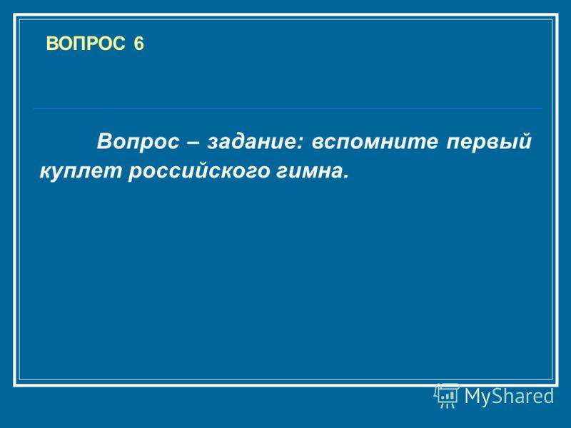 ВОПРОС 6 Вопрос – задание: вспомните первый куплет российского гимна.