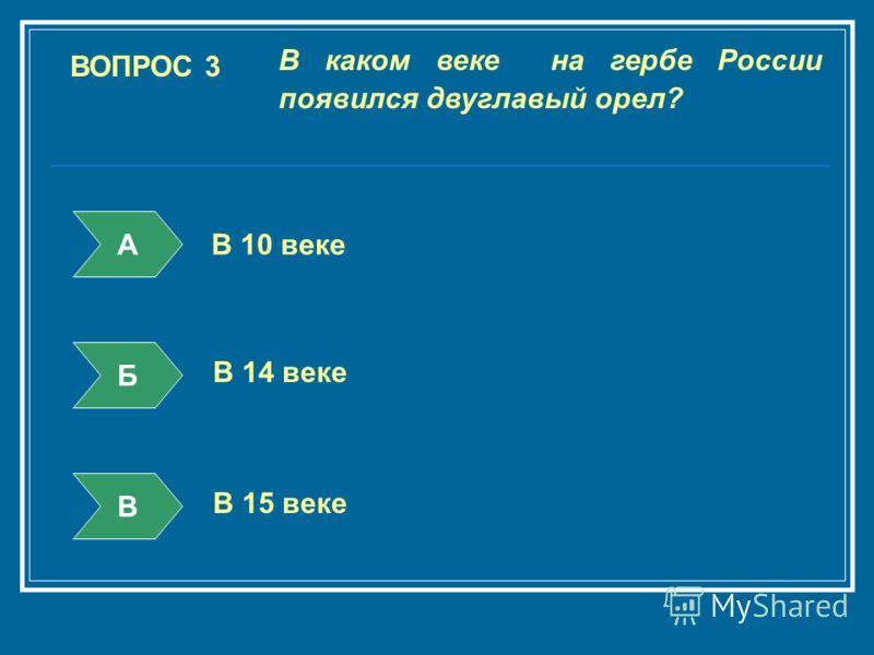ВОПРОС 3 В каком веке на гербе России появился двуглавый орел? А Б В В 10 веке В 14 веке В 15 веке