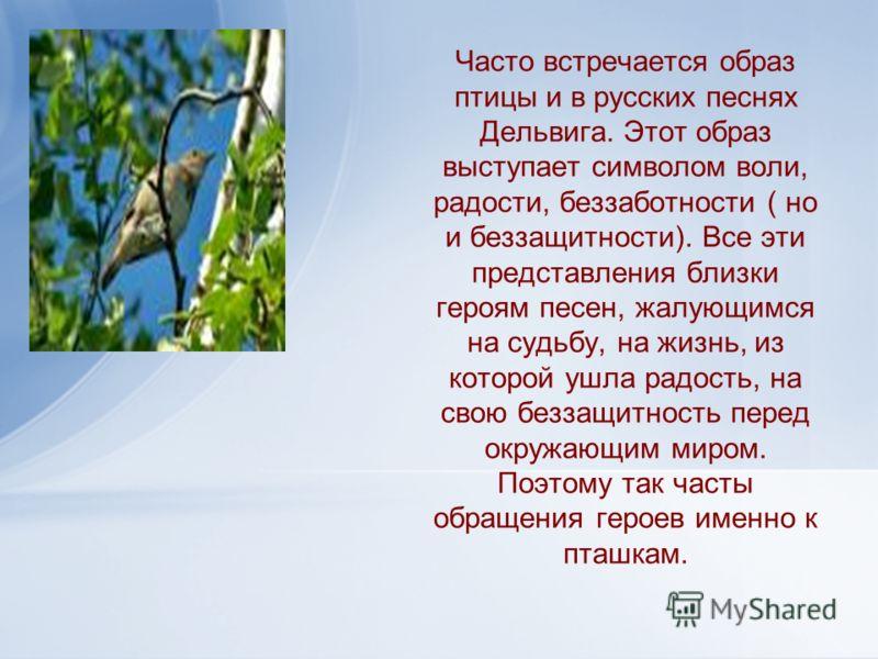 Часто встречается образ птицы и в русских песнях Дельвига. Этот образ выступает символом воли, радости, беззаботности ( но и беззащитности). Все эти представления близки героям песен, жалующимся на судьбу, на жизнь, из которой ушла радость, на свою б