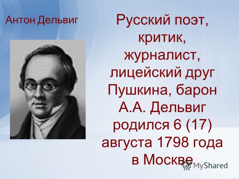 Русский поэт, критик, журналист, лицейский друг Пушкина, барон А.А. Дельвиг родился 6 (17) августа 1798 года в Москве Антон Дельвиг