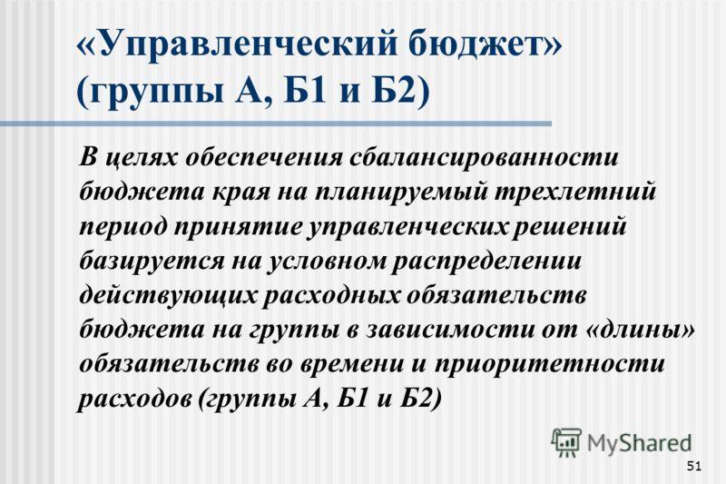 51 «Управленческий бюджет» (группы А, Б1 и Б2) В целях обеспечения сбалансированности бюджета края на планируемый трехлетний период принятие управленческих решений базируется на условном распределении действующих расходных обязательств бюджета на гру