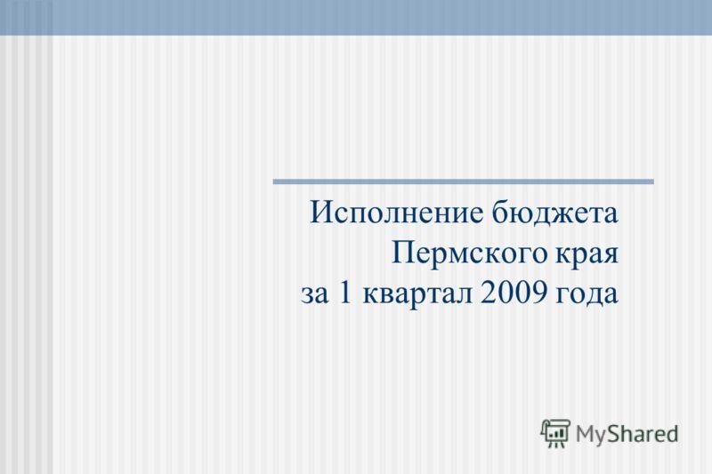 Исполнение бюджета Пермского края за 1 квартал 2009 года