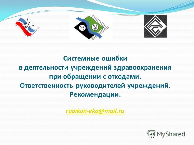 Системные ошибки в деятельности учреждений здравоохранения при обращении с отходами. Ответственность руководителей учреждений. Рекомендации. rubikon-eko@mail.ru rubikon-eko@mail.ru