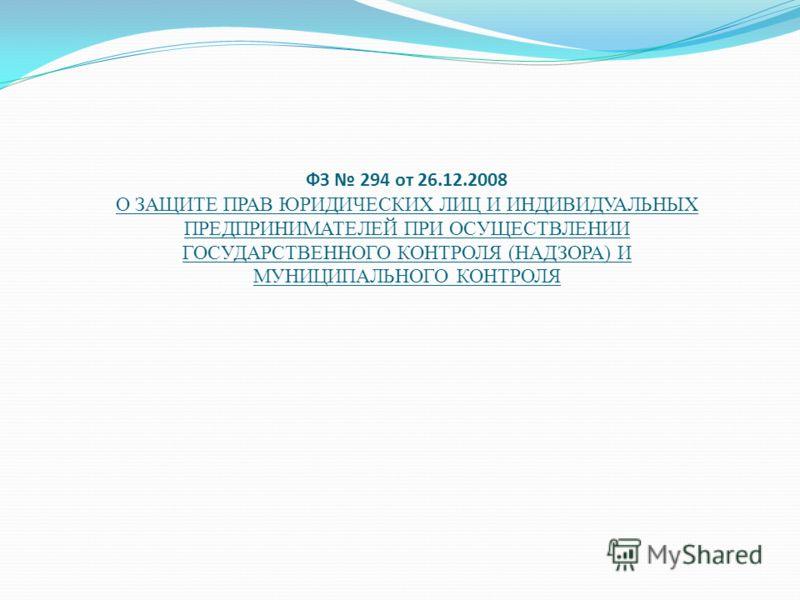 ФЗ 294 от 26.12.2008 О ЗАЩИТЕ ПРАВ ЮРИДИЧЕСКИХ ЛИЦ И ИНДИВИДУАЛЬНЫХ ПРЕДПРИНИМАТЕЛЕЙ ПРИ ОСУЩЕСТВЛЕНИИ ГОСУДАРСТВЕННОГО КОНТРОЛЯ (НАДЗОРА) И МУНИЦИПАЛЬНОГО КОНТРОЛЯ