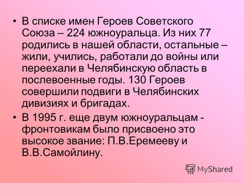 В списке имен Героев Советского Союза – 224 южноуральца. Из них 77 родились в нашей области, остальные – жили, учились, работали до войны или переехали в Челябинскую область в послевоенные годы. 130 Героев совершили подвиги в Челябинских дивизиях и б