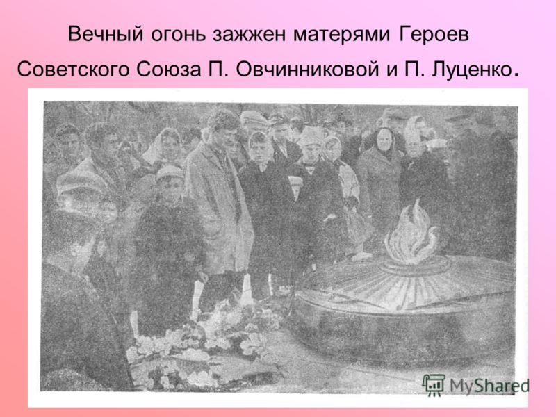 Вечный огонь зажжен матерями Героев Советского Союза П. Овчинниковой и П. Луценко.