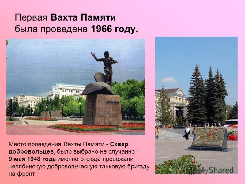Первая Вахта Памяти была проведена 1966 году. Место проведения Вахты Памяти - Сквер добровольцев, было выбрано не случайно – 9 мая 1943 года именно отсюда провожали челябинскую добровольческую танковую бригаду на фронт