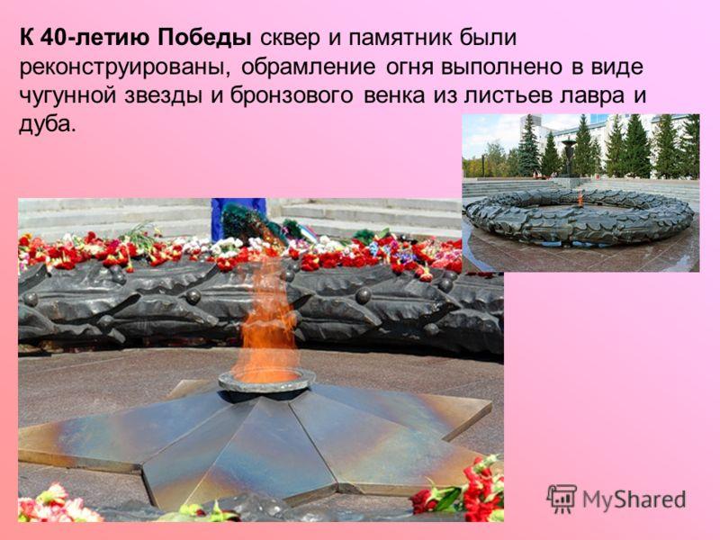К 40-летию Победы сквер и памятник были реконструированы, обрамление огня выполнено в виде чугунной звезды и бронзового венка из листьев лавра и дуба.