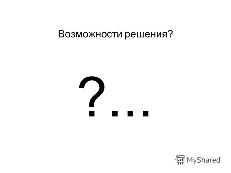 Возможности решения? ?...